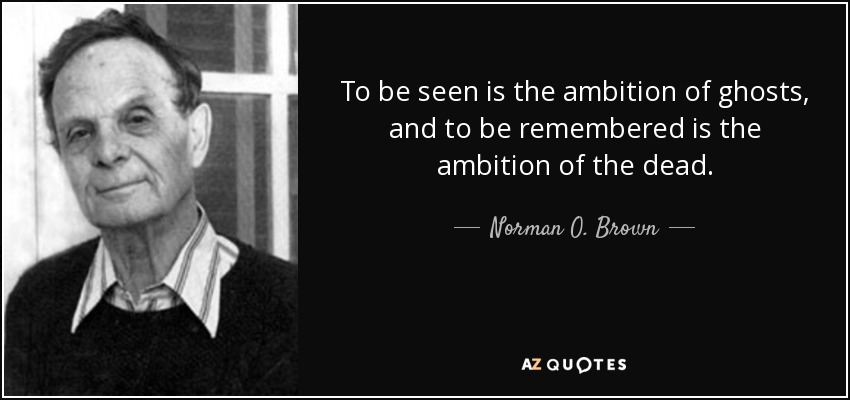 To be seen is the ambition of ghosts, and to be remembered is the ambition of the dead. - Norman O. Brown