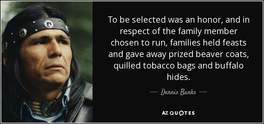 To be selected was an honor, and in respect of the family member chosen to run, families held feasts and gave away prized beaver coats, quilled tobacco bags and buffalo hides. - Dennis Banks