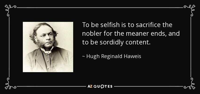 To be selfish is to sacrifice the nobler for the meaner ends, and to be sordidly content. - Hugh Reginald Haweis