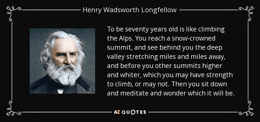 To be seventy years old is like climbing the Alps. You reach a snow-crowned summit, and see behind you the deep valley stretching miles and miles away, and before you other summits higher and whiter, which you may have strength to climb, or may not. Then you sit down and meditate and wonder which it will be. - Henry Wadsworth Longfellow