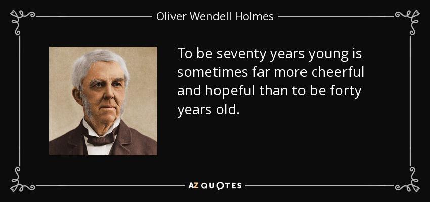 To be seventy years young is sometimes far more cheerful and hopeful than to be forty years old. - Oliver Wendell Holmes Sr.