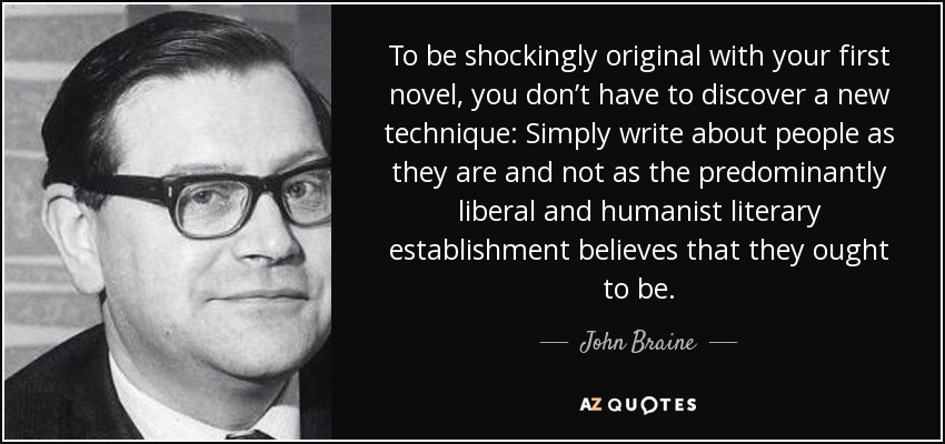 To be shockingly original with your first novel, you don't have to discover a new technique: Simply write about people as they are and not as the predominantly liberal and humanist literary establishment believes that they ought to be. - John Braine
