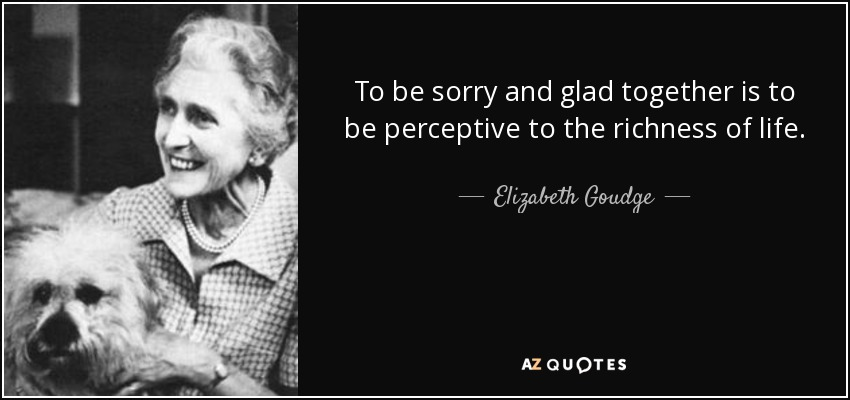 To be sorry and glad together is to be perceptive to the richness of life. - Elizabeth Goudge