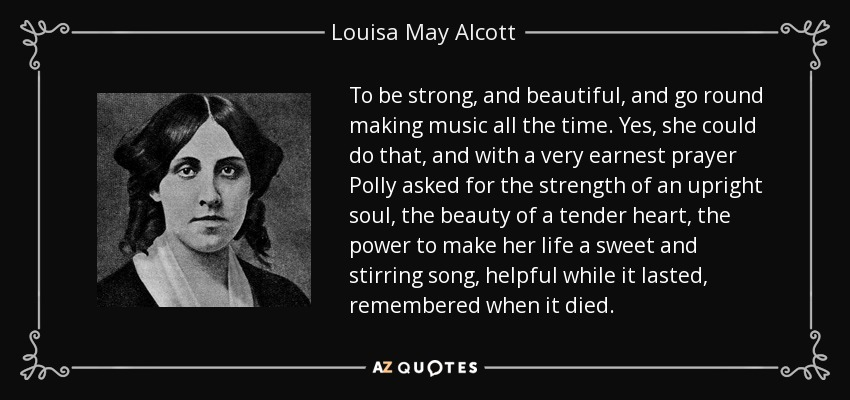 To be strong, and beautiful, and go round making music all the time. Yes, she could do that, and with a very earnest prayer Polly asked for the strength of an upright soul, the beauty of a tender heart, the power to make her life a sweet and stirring song, helpful while it lasted, remembered when it died. - Louisa May Alcott