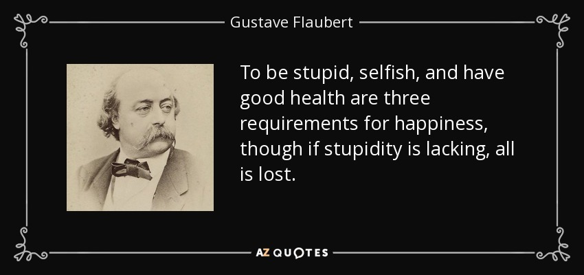 To be stupid, selfish, and have good health are three requirements for happiness, though if stupidity is lacking, all is lost. - Gustave Flaubert