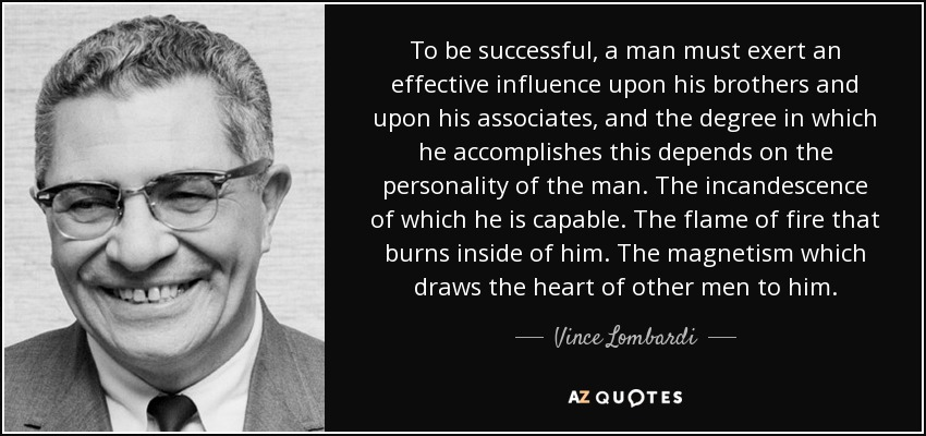 To be successful, a man must exert an effective influence upon his brothers and upon his associates, and the degree in which he accomplishes this depends on the personality of the man. The incandescence of which he is capable. The flame of fire that burns inside of him. The magnetism which draws the heart of other men to him. - Vince Lombardi