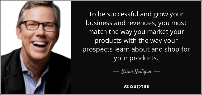 To be successful and grow your business and revenues, you must match the way you market your products with the way your prospects learn about and shop for your products. - Brian Halligan