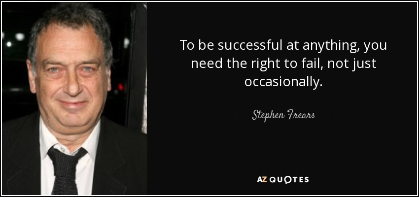 To be successful at anything, you need the right to fail, not just occasionally. - Stephen Frears