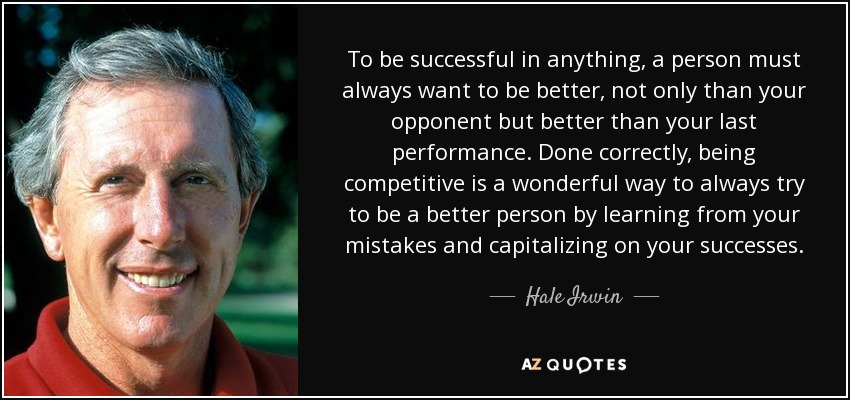To be successful in anything, a person must always want to be better, not only than your opponent but better than your last performance. Done correctly, being competitive is a wonderful way to always try to be a better person by learning from your mistakes and capitalizing on your successes. - Hale Irwin