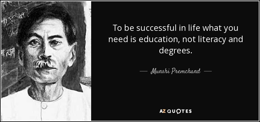 To be successful in life what you need is education, not literacy and degrees. - Munshi Premchand