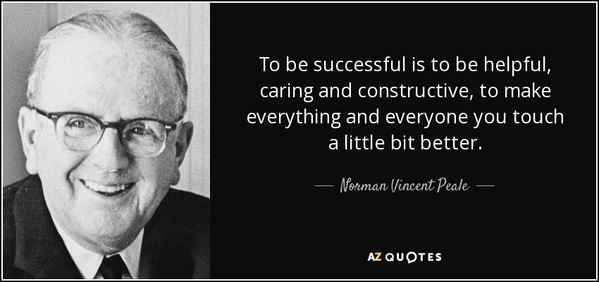 To be successful is to be helpful, caring and constructive, to make everything and everyone you touch a little bit better. - Norman Vincent Peale