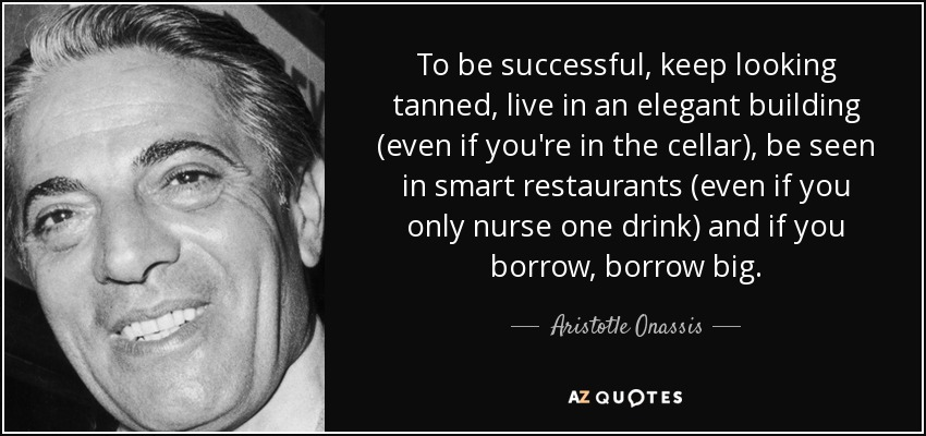 To be successful, keep looking tanned, live in an elegant building (even if you're in the cellar), be seen in smart restaurants (even if you only nurse one drink) and if you borrow, borrow big. - Aristotle Onassis