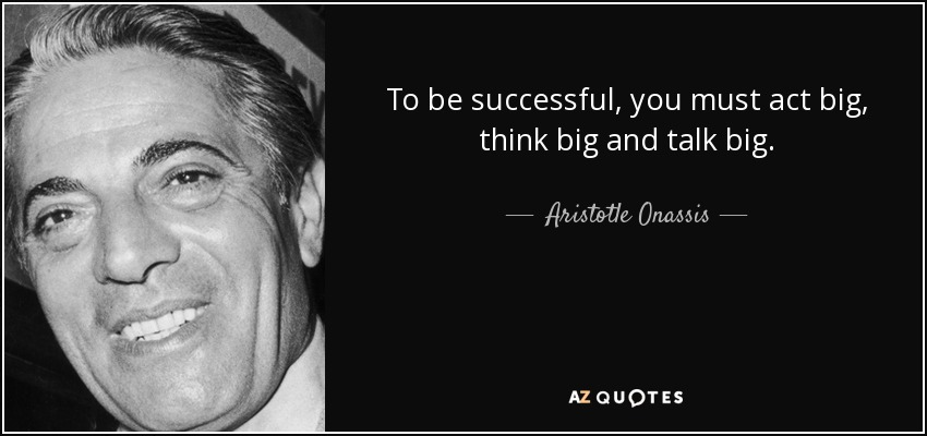 To be successful, you must act big, think big and talk big. - Aristotle Onassis
