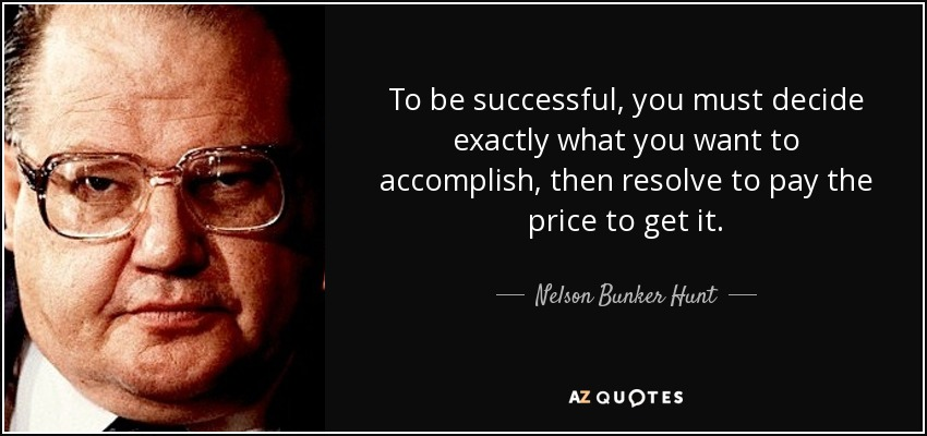 To be successful, you must decide exactly what you want to accomplish, then resolve to pay the price to get it. - Nelson Bunker Hunt