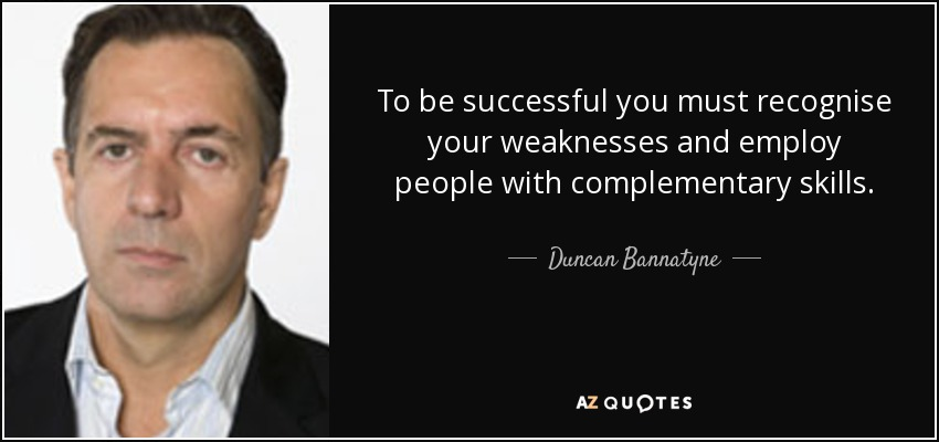 To be successful you must recognise your weaknesses and employ people with complementary skills. - Duncan Bannatyne