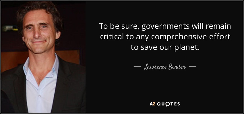 To be sure, governments will remain critical to any comprehensive effort to save our planet. - Lawrence Bender