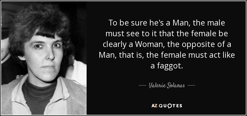 To be sure he's a Man, the male must see to it that the female be clearly a Woman, the opposite of a Man, that is, the female must act like a faggot. - Valerie Solanas