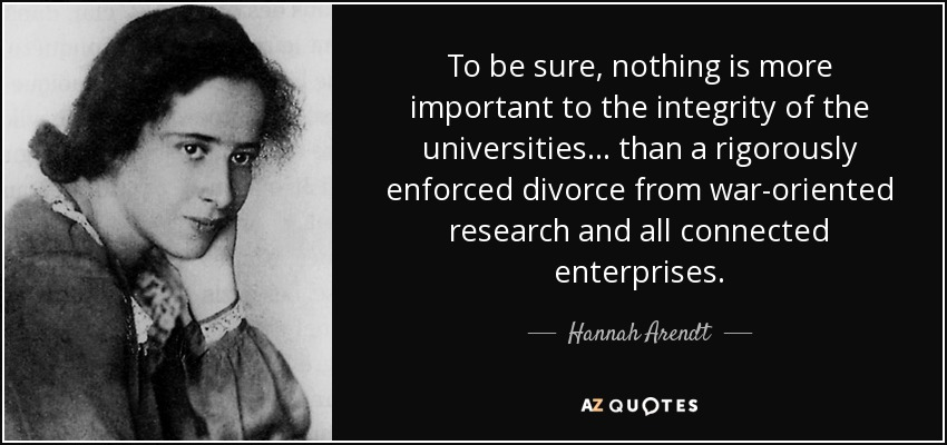 To be sure, nothing is more important to the integrity of the universities . . . than a rigorously enforced divorce from war-oriented research and all connected enterprises. - Hannah Arendt