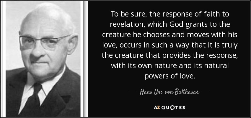 To be sure, the response of faith to revelation, which God grants to the creature he chooses and moves with his love, occurs in such a way that it is truly the creature that provides the response, with its own nature and its natural powers of love. - Hans Urs von Balthasar