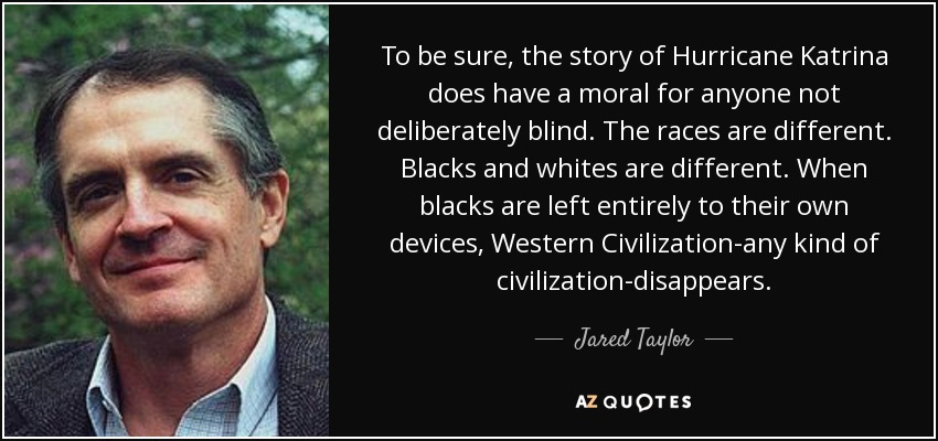 To be sure, the story of Hurricane Katrina does have a moral for anyone not deliberately blind. The races are different. Blacks and whites are different. When blacks are left entirely to their own devices, Western Civilization-any kind of civilization-disappears. - Jared Taylor
