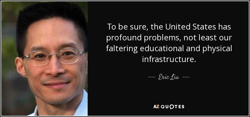 To be sure, the United States has profound problems, not least our faltering educational and physical infrastructure. - Eric Liu