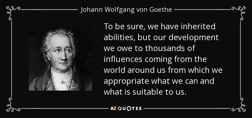 To be sure, we have inherited abilities, but our development we owe to thousands of influences coming from the world around us from which we appropriate what we can and what is suitable to us. - Johann Wolfgang von Goethe