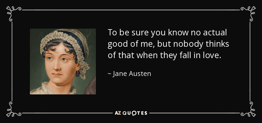 To be sure you know no actual good of me, but nobody thinks of that when they fall in love. - Jane Austen