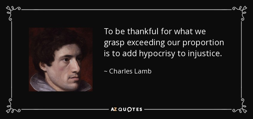 To be thankful for what we grasp exceeding our proportion is to add hypocrisy to injustice. - Charles Lamb