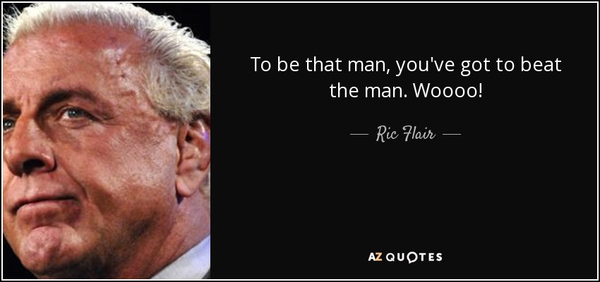 To be that man, you've got to beat the man. Woooo! - Ric Flair
