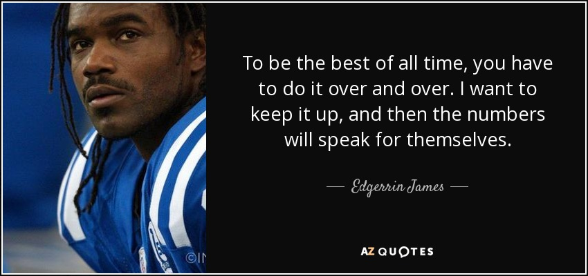 To be the best of all time, you have to do it over and over. I want to keep it up, and then the numbers will speak for themselves. - Edgerrin James