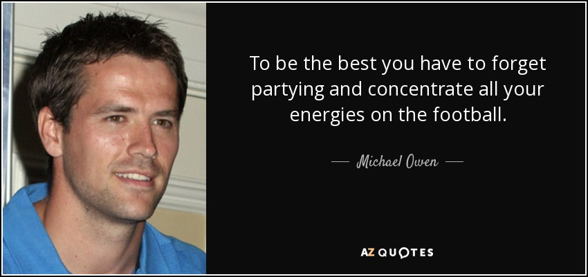 To be the best you have to forget partying and concentrate all your energies on the football. - Michael Owen