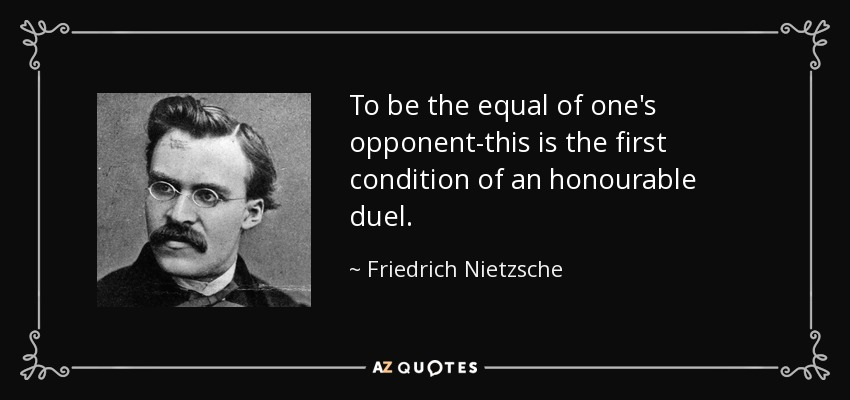 To be the equal of one's opponent-this is the first condition of an honourable duel. - Friedrich Nietzsche