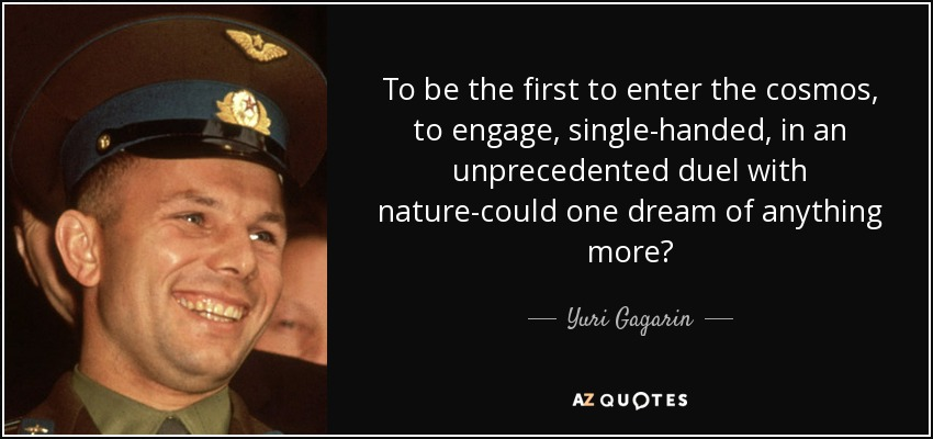 To be the first to enter the cosmos, to engage, single-handed, in an unprecedented duel with nature-could one dream of anything more? - Yuri Gagarin