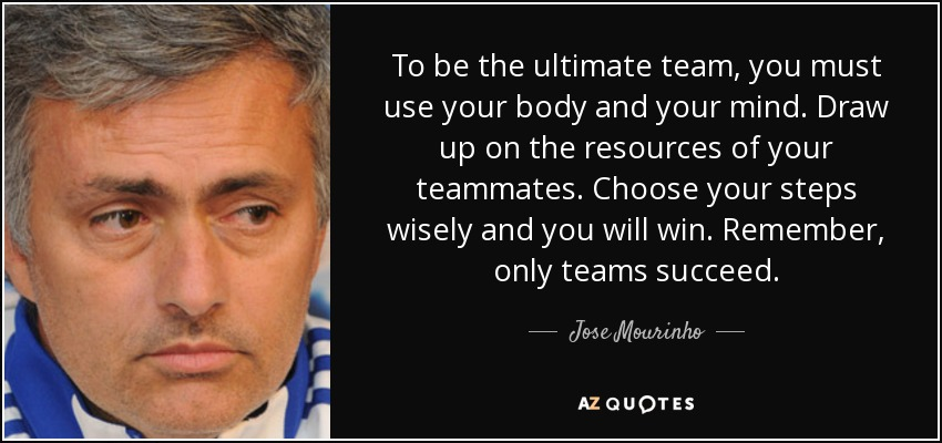 To be the ultimate team, you must use your body and your mind. Draw up on the resources of your teammates. Choose your steps wisely and you will win. Remember, only teams succeed. - Jose Mourinho