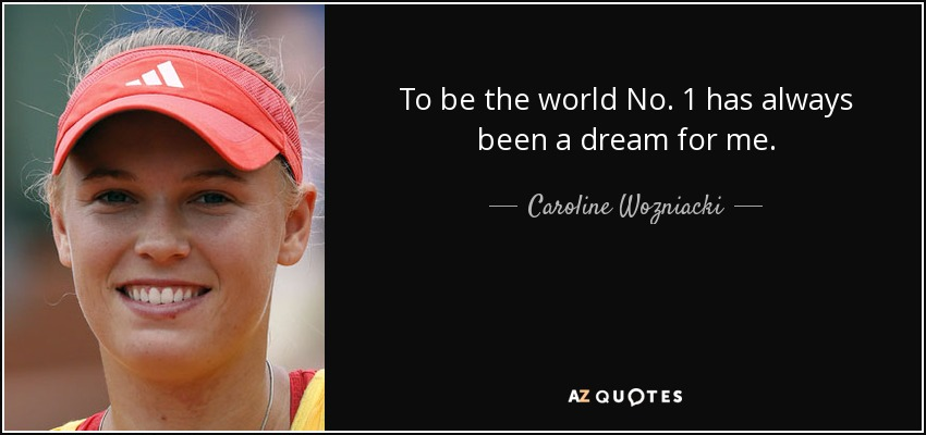 To be the world No. 1 has always been a dream for me. - Caroline Wozniacki