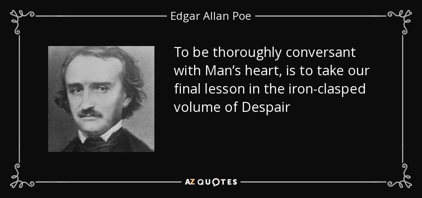 To be thoroughly conversant with Man's heart, is to take our final lesson in the iron-clasped volume of Despair - Edgar Allan Poe