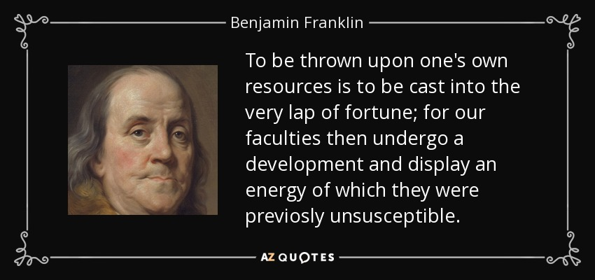 To be thrown upon one's own resources is to be cast into the very lap of fortune; for our faculties then undergo a development and display an energy of which they were previosly unsusceptible. - Benjamin Franklin