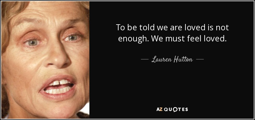 To be told we are loved is not enough. We must feel loved. - Lauren Hutton