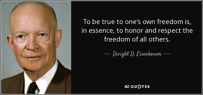To be true to one's own freedom is, in essence, to honor and respect the freedom of all others. - Dwight D. Eisenhower