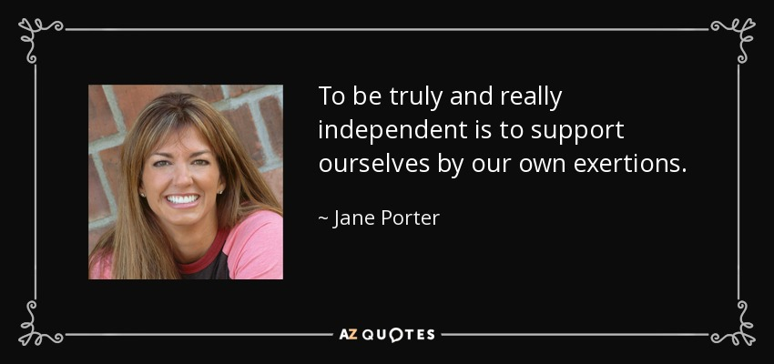 To be truly and really independent is to support ourselves by our own exertions. - Jane Porter