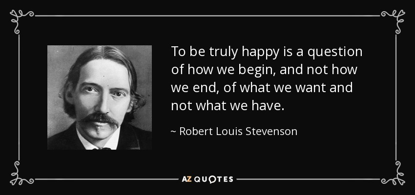 To be truly happy is a question of how we begin, and not how we end, of what we want and not what we have. - Robert Louis Stevenson
