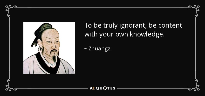 To be truly ignorant, be content with your own knowledge. - Zhuangzi