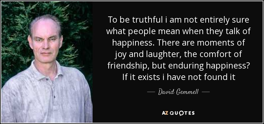To be truthful i am not entirely sure what people mean when they talk of happiness. There are moments of joy and laughter, the comfort of friendship, but enduring happiness? If it exists i have not found it - David Gemmell