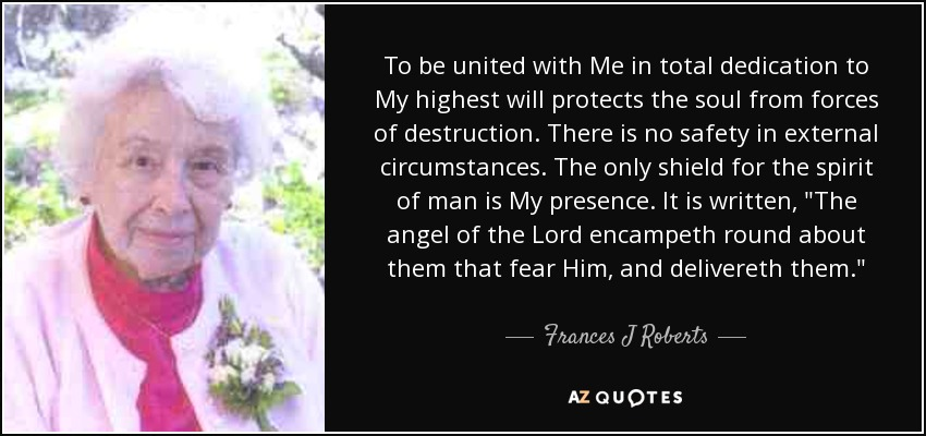 To be united with Me in total dedication to My highest will protects the soul from forces of destruction. There is no safety in external circumstances. The only shield for the spirit of man is My presence. It is written,