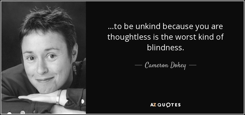 Cameron Dokey Quote To Be Unkind Because You Are Thoughtless Is