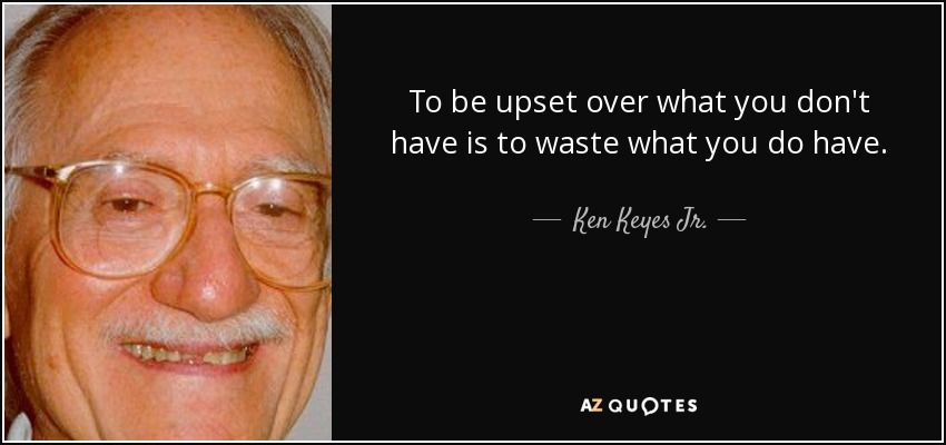 To be upset over what you don't have is to waste what you do have. - Ken Keyes Jr.