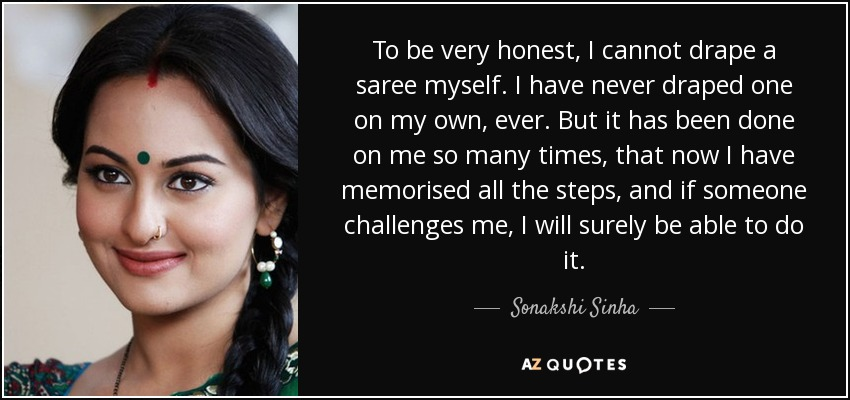 To be very honest, I cannot drape a saree myself. I have never draped one on my own, ever. But it has been done on me so many times, that now I have memorised all the steps, and if someone challenges me, I will surely be able to do it. - Sonakshi Sinha