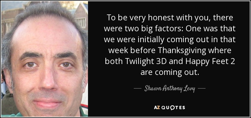To be very honest with you, there were two big factors: One was that we were initially coming out in that week before Thanksgiving where both Twilight 3D and Happy Feet 2 are coming out. - Shawn Anthony Levy