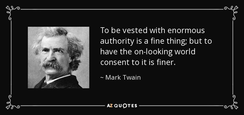 To be vested with enormous authority is a fine thing; but to have the on-looking world consent to it is finer. - Mark Twain