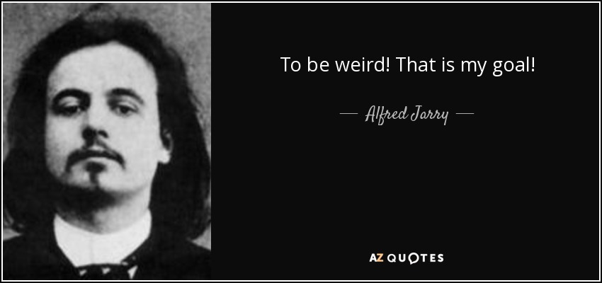 To be weird! That is my goal! - Alfred Jarry